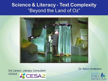 "Science & Literacy - Text Complexity ""Beyond the Land of Oz"" Sid Larson, Literacy Consultant CESA2 Dr. Kevin Anderson."
