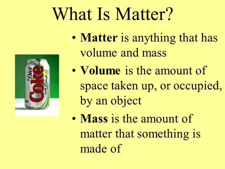 What Is Matter? Matter is anything that has volume and mass Volume is the amount of space taken up, or occupied, by an object Mass is the amount of matter.