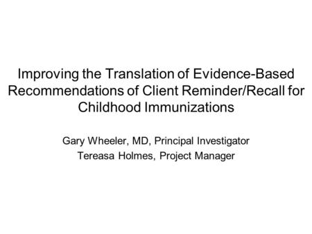 Improving the Translation of Evidence-Based Recommendations of Client Reminder/Recall for Childhood Immunizations Gary Wheeler, MD, Principal Investigator.
