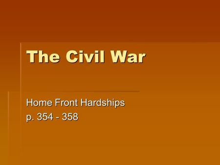 The Civil War Home Front Hardships p. 354 - 358. War changes the economy  The war brought economic change.  Farmers were encouraged to plant more corn.