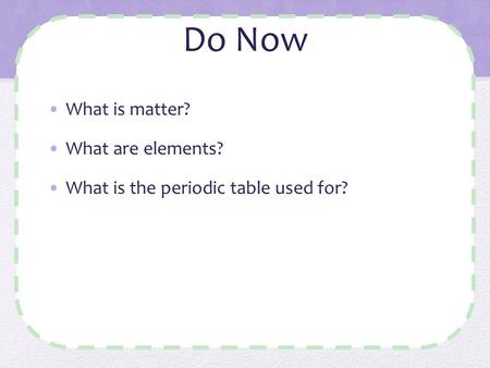 Do Now What is matter? What are elements? What is the periodic table used for?