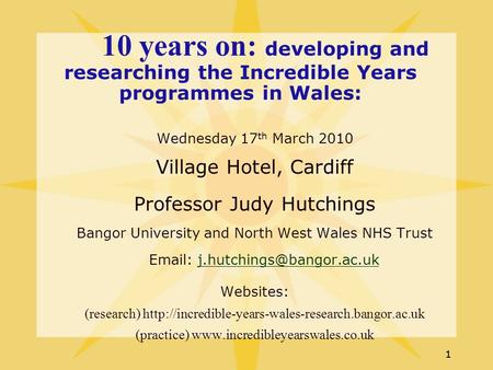 11 10 years on: developing and researching the Incredible Years programmes in Wales: Wednesday 17 th March 2010 Village Hotel, Cardiff Professor Judy Hutchings.