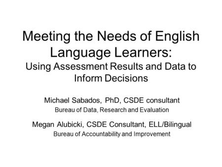 Meeting the Needs of English Language Learners: Using Assessment Results and Data to Inform Decisions Michael Sabados, PhD, CSDE consultant Bureau of Data,