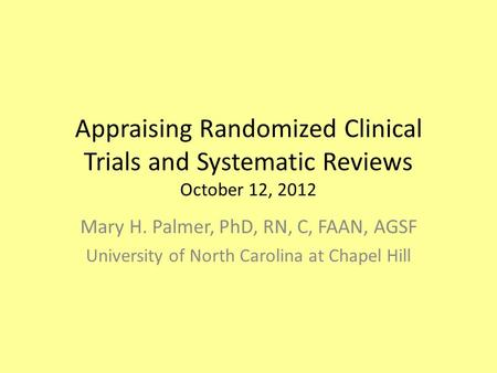 Appraising Randomized Clinical Trials and Systematic Reviews October 12, 2012 Mary H. Palmer, PhD, RN, C, FAAN, AGSF University of North Carolina at Chapel.