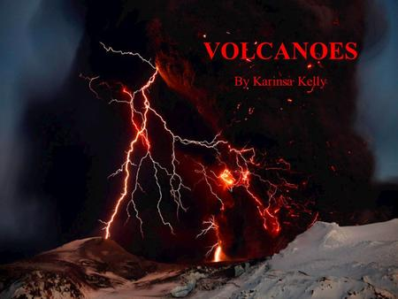 "VOLCANOES By Karinsa Kelly. What is a Volcano? ""A volcano is most commonly a conical hill or mountain built around a vent that connects with reservoirs."