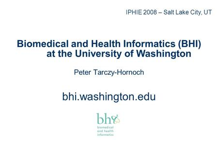 Biomedical and Health Informatics (BHI) at the University of Washington Peter Tarczy-Hornoch bhi.washington.edu IPHIE 2008 – Salt Lake City, UT.
