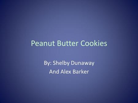 Peanut Butter Cookies By: Shelby Dunaway And Alex Barker.