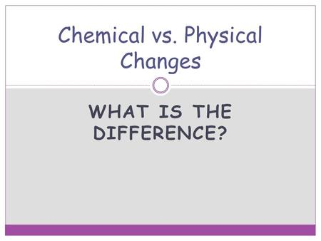 WHAT IS THE DIFFERENCE? Chemical vs. Physical Changes.
