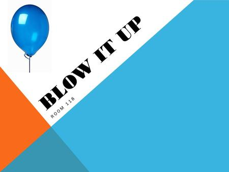 BLOW IT UP ROOM 118. BLOW IT UP Room 118 Can you inflate a balloon without using your mouth? QUESTION.