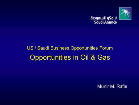 US / Saudi Business Opportunities Forum Opportunities in Oil & Gas Munir M. Rafie.