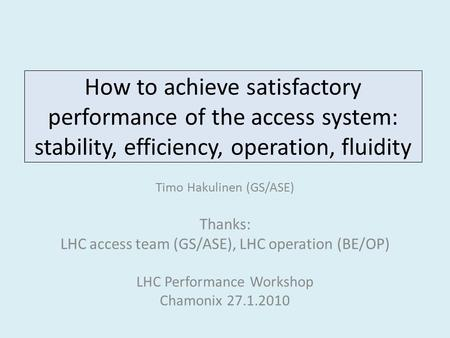 How to achieve satisfactory performance of the access system: stability, efficiency, operation, fluidity Timo Hakulinen (GS/ASE) Thanks: LHC access team.