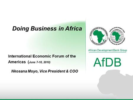 Doing Business in Africa African Development Bank Group AfDB International Economic Forum of the Americas ( June 7-10, 2010) Nkosana Moyo, Vice President.