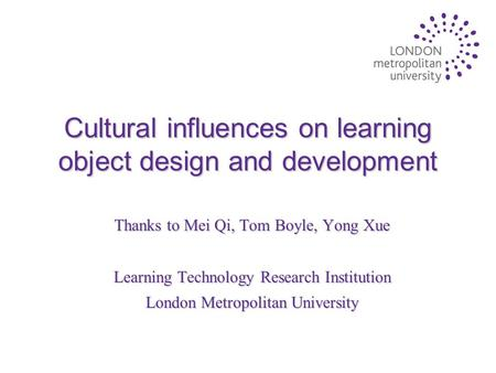 Cultural influences on learning object design and development Thanks to Mei Qi, Tom Boyle, Yong Xue Learning Technology Research Institution London Metropolitan.