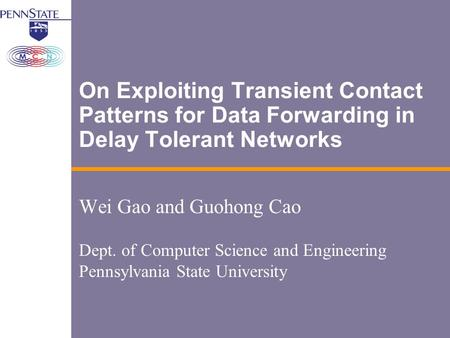 On Exploiting Transient Contact Patterns for Data Forwarding in Delay Tolerant Networks Wei Gao and Guohong Cao Dept. of Computer Science and Engineering.