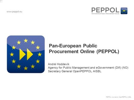 Www.peppol.eu PEPPOL is owned by OpenPEPPOL AISBL Pan-European Public Procurement Online (PEPPOL) André Hoddevik Agency for Public Management and eGovernment.