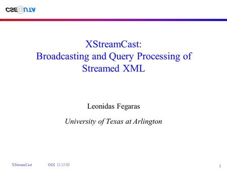 XStreamCast OGI 11/12/03 1 XStreamCast: Broadcasting and Query Processing of Streamed XML Leonidas Fegaras University of Texas at Arlington.