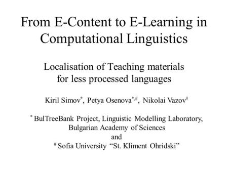 From E-Content to E-Learning in Computational Linguistics Localisation of Teaching materials for less processed languages Kiril Simov *, Petya Osenova.