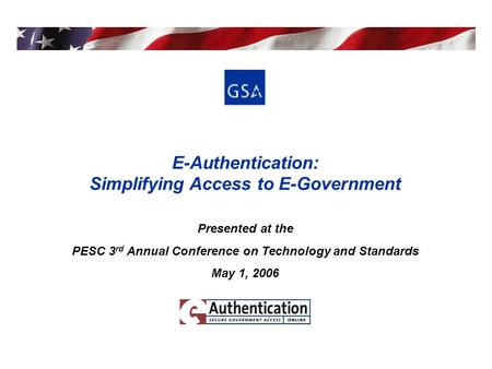 E-Authentication: Simplifying Access to E-Government Presented at the PESC 3 rd Annual Conference on Technology and Standards May 1, 2006.