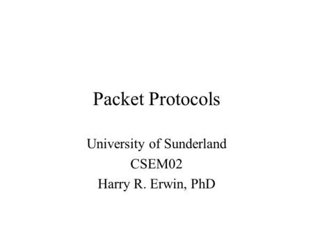 Packet Protocols University of Sunderland CSEM02 Harry R. Erwin, PhD.