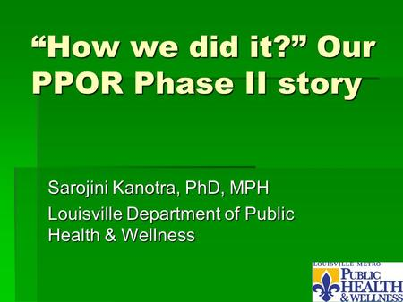 """How we did it?"" Our PPOR Phase II story Sarojini Kanotra, PhD, MPH Louisville Department of Public Health & Wellness."
