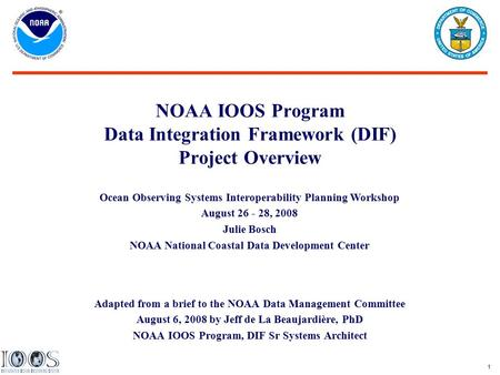 1 NOAA IOOS Program Data Integration Framework (DIF) Project Overview Adapted from a brief to the NOAA Data Management Committee August 6, 2008 by Jeff.