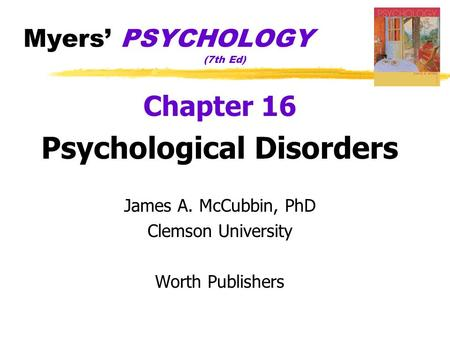 Myers' PSYCHOLOGY (7th Ed) Chapter 16 Psychological Disorders James A. McCubbin, PhD Clemson University Worth Publishers.