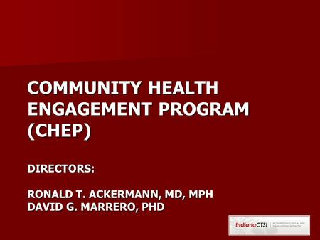 COMMUNITY HEALTH ENGAGEMENT PROGRAM (CHEP) DIRECTORS: RONALD T. ACKERMANN, MD, MPH DAVID G. MARRERO, PHD.