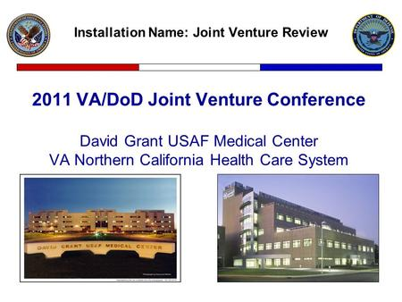 Installation Name: Joint Venture Review 2011 VA/DoD Joint Venture Conference David Grant USAF Medical Center VA Northern California Health Care System.