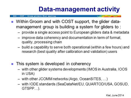 EGO – COST - Groom-gliders Kiel meeting Kiel, June 2014 Data-management activity n Within Groom and with COST support, the glider data- management group.