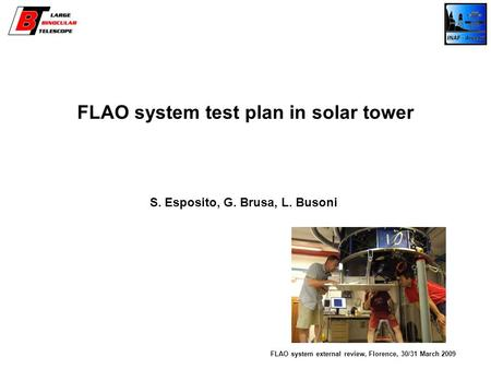FLAO system test plan in solar tower S. Esposito, G. Brusa, L. Busoni FLAO system external review, Florence, 30/31 March 2009.