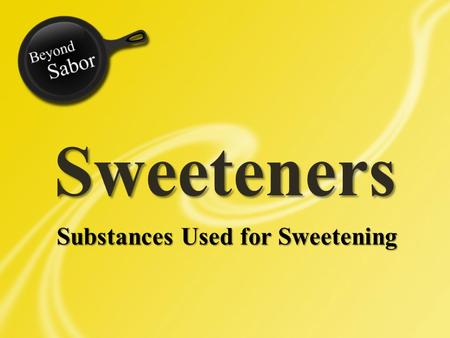 Sweeteners Substances Used for Sweetening. Sweeteners You have been asking many questions about artificial sweeteners. Practically every session you have.