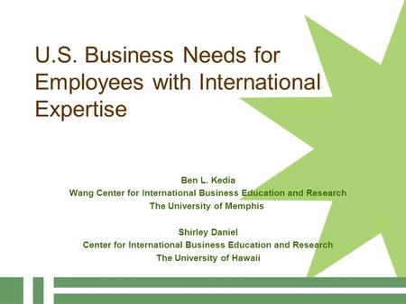 U.S. Business Needs for Employees with International Expertise Ben L. Kedia Wang Center for International Business Education and Research The University.