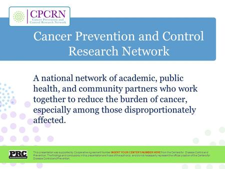 Cancer Prevention and Control Research Network A national network of academic, public health, and community partners who work together to reduce the burden.