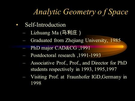 Analytic Geometry o f Space Self-Introduction –Lizhuang Ma ( 马利庄) –Graduated from Zhejiang University, 1985 –PhD major CAD&CG,1991 –Postdoctoral research,1991-1993.