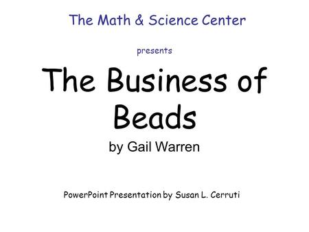 The Business of Beads The Math & Science Center presents by Gail Warren PowerPoint Presentation by Susan L. Cerruti.