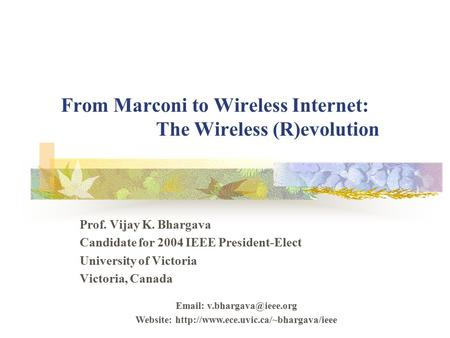 From Marconi to Wireless Internet: The Wireless (R)evolution Prof. Vijay K. Bhargava Candidate for 2004 IEEE President-Elect University of Victoria Victoria,