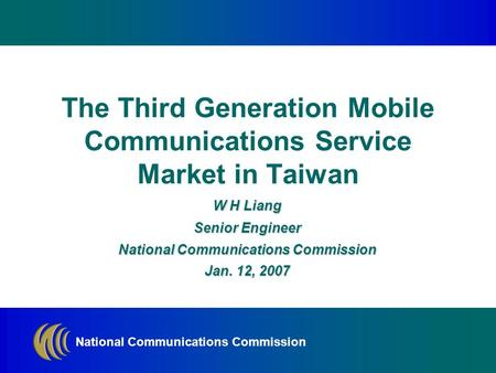 National Communications Commission W H Liang Senior Engineer National Communications Commission Jan. 12, 2007 The Third Generation Mobile Communications.