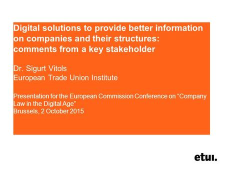 Digital solutions to provide better information on companies and their structures: comments from a key stakeholder Dr. Sigurt Vitols European Trade Union.