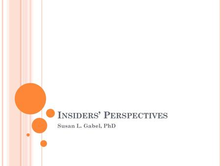 I NSIDERS ' P ERSPECTIVES Susan L. Gabel, PhD. T ENETS OF D ISABILITY S TUDIES IN E DUCATION Contextualize disability within political and social spheres.