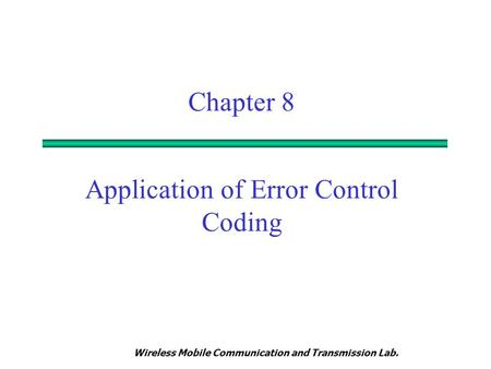 Wireless Mobile Communication and Transmission Lab. Chapter 8 Application of Error Control Coding.
