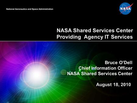 NASA Shared Services Center Providing Agency IT Services 1 Bruce O'Dell Chief Information Officer NASA Shared Services Center August 18, 2010.