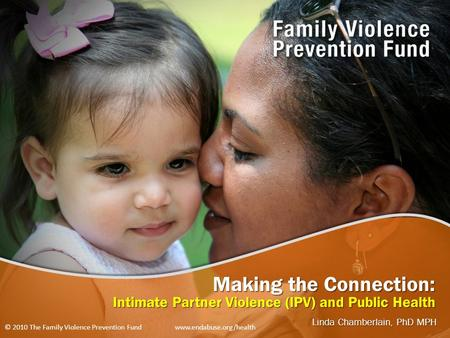 Making the Connection: Intimate Partner Violence (IPV) and Public Health Linda Chamberlain, PhD MPH © 2010 The Family Violence Prevention Fund www.endabuse.org/health.