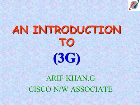 AN INTRODUCTION TO (3G) ARIF KHAN.G CISCO N/W ASSOCIATE.