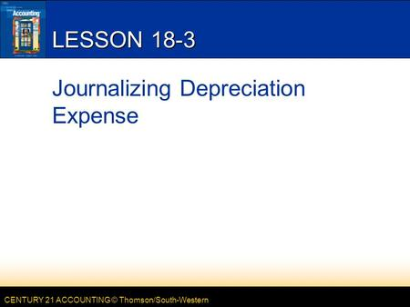 CENTURY 21 ACCOUNTING © Thomson/South-Western LESSON 18-3 Journalizing Depreciation Expense.