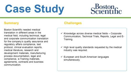 Case Study SummaryChallenges Boston Scientific needed medical translation in different areas in the medical field, including technical, legal and corporate.