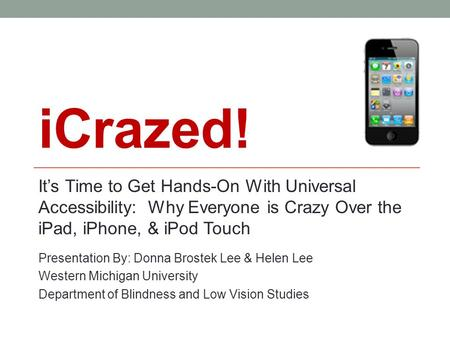 ICrazed! It's Time to Get Hands-On With Universal Accessibility: Why Everyone is Crazy Over the iPad, iPhone, & iPod Touch Presentation By: Donna Brostek.