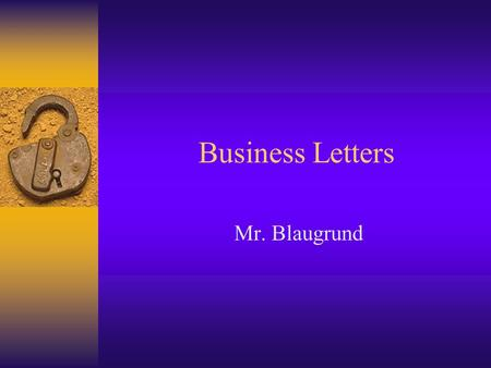 Business Letters Mr. Blaugrund. Why do you need to write business letters? The key to communication Business to Business Individual to Business Business.