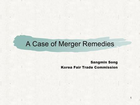 1 A Case of Merger Remedies Sangmin Song Korea Fair Trade Commission.