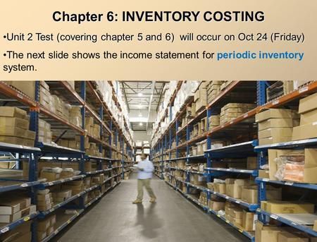 Chapter 6: INVENTORY COSTING Unit 2 Test (covering chapter 5 and 6) will occur on Oct 24 (Friday)Unit 2 Test (covering chapter 5 and 6) will occur on Oct.