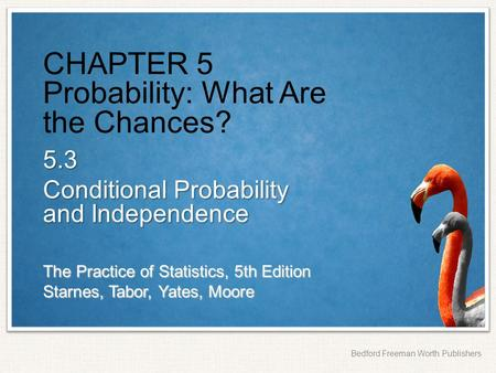 The Practice of Statistics, 5th Edition Starnes, Tabor, Yates, Moore Bedford Freeman Worth Publishers CHAPTER 5 Probability: What Are the Chances? 5.3.